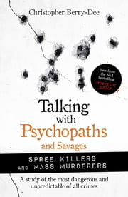 Talking with Psychopaths and Savages: Mass Murderers and Spree Killers ebook by Christopher Berry-Dee