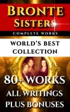 Bronte Sisters Complete Works – World's Best Collection - 80+ Works of Charlotte Bronte, Anne Bronte, Emily Bronte - All Books, Poetry & Rarities Plus Biography and Bonuses ebook by Charlotte Bronte, Emily Bronte, Anne Bronte,...