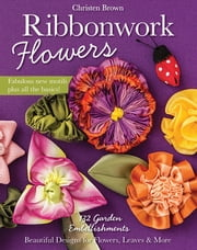 Ribbonwork Flowers - 132 Garden Embellishments—Beautiful Designs for Flowers, Leaves & More ebook by Christen Brown