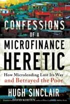 Confessions of a Microfinance Heretic - How Microlending Lost Its Way and Betrayed the Poor ebook by Hugh Sinclair