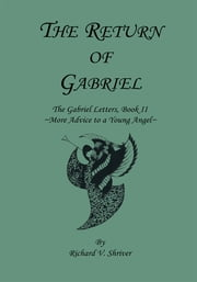 The Return of Gabriel - The Gabriel Letters, Book Ii ~More Advice to a Young Angel~ ebook by Richard V. Shriver