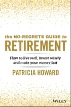 The No-Regrets Guide to Retirement - How to Live Well, Invest Wisely and Make Your Money Last e-bog by Patricia Howard