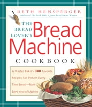 Bread Lover's Bread Machine Cookbook - A Master Baker's 300 Favorite Recipes for Perfect-Every-Time Bread-From Every Kind of Machine ebook by Beth Hensperger