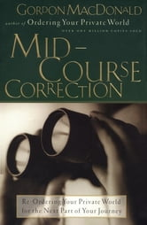Mid-Course Correction - Re-Ordering Your Private World for the Second Half of Life ebook by Gordon MacDonald