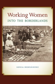 Working Women into the Borderlands ebook by Sonia Hernández,Sterling D. Evans