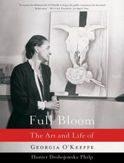 Full Bloom: The Art and Life of Georgia O'Keeffe ebook by Hunter Drohojowska-Philp