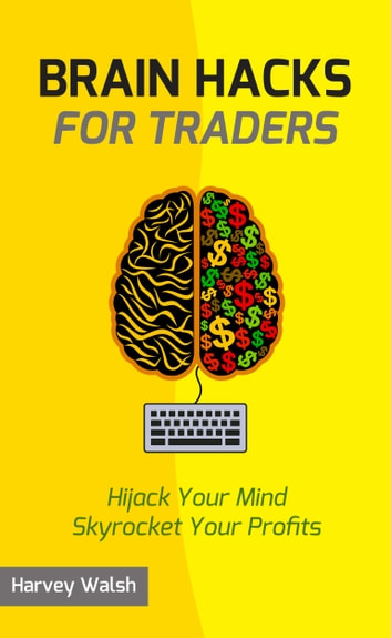 Brain Hacks For Traders - Hijack Your Mind Skyrocket Your Profits ebook by Harvey Walsh