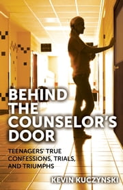 Behind the Counselor's Door - Teenagers' True Confessions, Trials, and Triumphs ebook by Kevin Kuzcynski