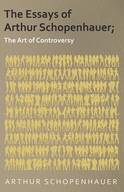 The Essays of Arthur Schopenhauer; The Art of Controversy ebook by Arthur Schopenhauer