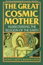 The Great Cosmic Mother - Rediscovering the Religion of the Earth ebook by Monica Sjoo, Barbara Mor