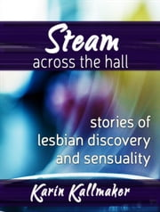 Steam Across the Hall Three Stories of Lesbian Love and Sensuality ebook by Karin Kallmaker