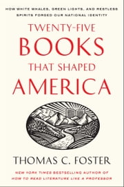 Twenty-five Books That Shaped America - How White Whales, Green Lights, and Restless Spirits Forged Our National Identity ebook by Thomas C. Foster
