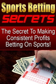 The Secret To Making Consistent Profits Betting On Sports ebook by Tony Cisella