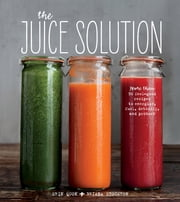 The Juice Solution - More than 90 Feel-good Recipes to Energize, Fuel, Detoxify, & Protect ebook by Erin Quon, Briana Stockton