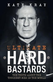 Ultimate Hard Bastards: The Truth About the Toughest Men in the World ebook by Kray, Kate