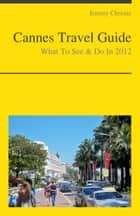 Cannes, France Travel Guide - What To See & Do ebook by Jeremy Christie