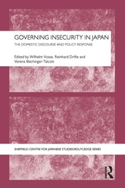 Governing Insecurity in Japan - The Domestic Discourse and Policy Response ebook by Wilhelm Vosse,Reinhard Drifte,Verena Blechinger-Talcott