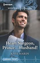 Heart Surgeon, Prince...Husband! ebook by Kate Hardy