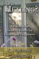 What Is Healing? Awaken Your Intuitive Power for Health and Happiness ebook by Catherine Carrigan