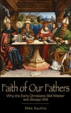 Faith of Our Fathers: Why the Early Christians Still Matter and Always Will ebook by Mike Aquilina