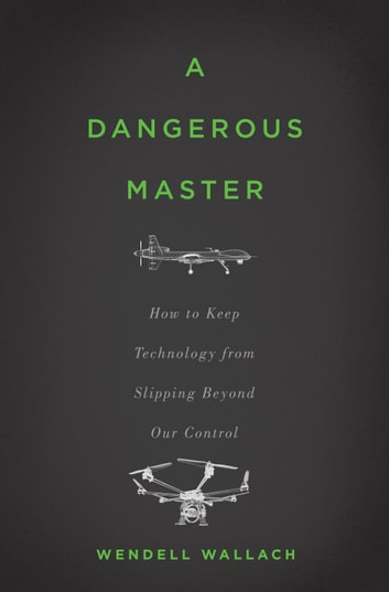 A Dangerous Master - How to Keep Technology from Slipping Beyond Our Control ebook by Wendell Wallach