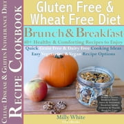 Gluten Free & Wheat Free Diet Brunch & Breakfast Celiac Disease Recipe Cookbook 40+ Healthy & Comforting Recipes to Enjoy - Wheat Free Gluten Free Diet Recipes for Celiac / Coeliac Disease & Gluten Intolerance Cook Books, #1 ebook by Milly White