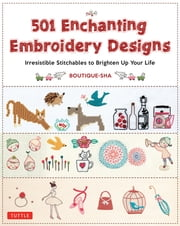 501 Enchanting Embroidery Designs - Irresistible Stitchables to Brighten Up Your Life ebook by Boutique-Sha