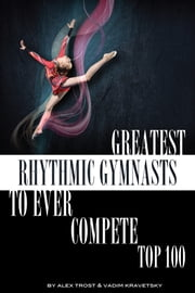 Greatest Rhythmic Gymnasts to Ever Compete: Top 100 ebook by alex trostanetskiy