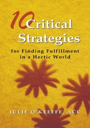 10 Critical Strategies for Finding Fulfillment in a Hectic World ebook by Julie O'Keeffe, ACC