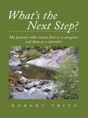 What's the Next Step?: My journey with cancer as a caregiver and then as a caretaker ebook by Fritz, Robert