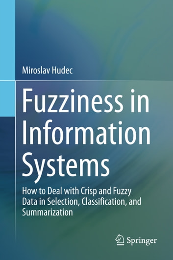 Fuzziness in Information Systems - How to Deal with Crisp and Fuzzy Data in Selection, Classification, and Summarization ebook by Miroslav Hudec