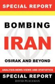 Bombing Iran-Osirak And Beyond -Analysis - News - Views  And Statistics ( A Special Report ) ebook by Peaceman, David