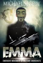 EMMA: Emergent Movement of Militant Anarchists ebook by Michael Segedy