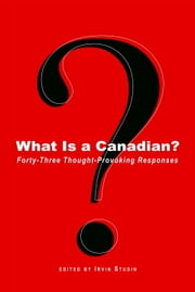 What Is a Canadian? - Forty-Three Thought-Provoking Responses ebook by Irvin Studin