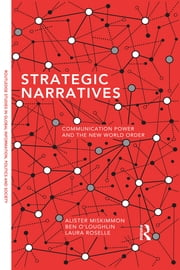 Strategic Narratives - Communication Power and the New World Order ebook by Alister Miskimmon,Ben O'Loughlin,Laura Roselle