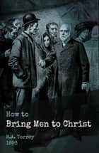 How to Bring Men to Christ ebook by R.A. Torrey