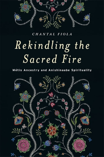 Rekindling the Sacred Fire - Métis Ancestry and Anishinaabe Spirituality ebook by Chantal Fiola
