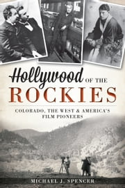 Hollywood of the Rockies - Colorado, the West and America's Film Pioneers ebook by Michael J. Spencer