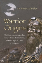 Warrior Origins - The Historical and Legendary Links Between the Bodhidharma's, Shaolin Kung-Fu, Karate and Ninjutsu ebook by Hutan Ashrafian