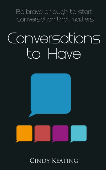 Conversations To Have - Be Brave Enough To Start Conversation That Matters ebook by Cindy Keating