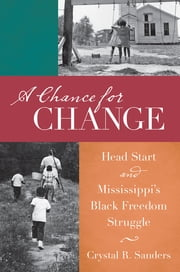 A Chance for Change - Head Start and Mississippi's Black Freedom Struggle ebook by Crystal R. Sanders