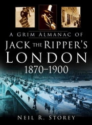 A Grim Almanac of Jack the Ripper's London 1870-1900 ebook by Neil R Storey