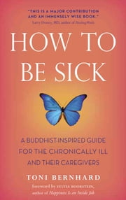 How to Be Sick - A Buddhist-Inspired Guide for the Chronically Ill and Their Caregivers ebook by Toni Bernhard,Sylvia Boorstein