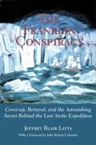 The Franklin Conspiracy - An Astonishing Solution to the Lost Arctic Expedition ebook by Jeffrey Blair Latta, John Robert Colombo