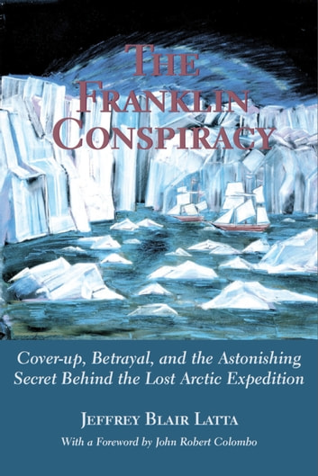 The Franklin Conspiracy - An Astonishing Solution to the Lost Arctic Expedition ebook by Jeffrey Blair Latta