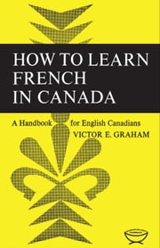 How to Learn French in Canada - A Handbook for English Canadians ebook by Victor E Graham
