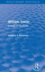 William Trevor (Routledge Revivals) - A Study of His Fiction ebook by Gregory A Schirmer