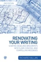 Renovating Your Writing - Shaping Ideas and Arguments into Clear, Concise, and Compelling Messages ebook by Richard Kallan