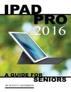 Ipad Pro 2016: A Guide for Seniors ebook by Scott Casterson