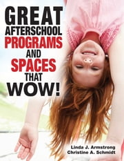 Great Afterschool Programs and Spaces That Wow! ebook by Linda  J. Armstrong,Christine A Schmidt
